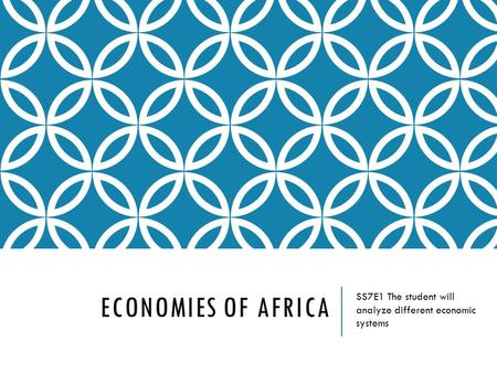 ECONOMIES OF AFRICA SS7E1 The student will analyze different economic systems.