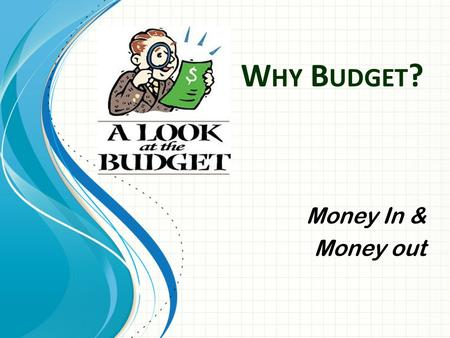 W HY B UDGET ? Money In & Money out. Objectives Students will be able to estimate monthly income and expenses Students will be able to determine whether.
