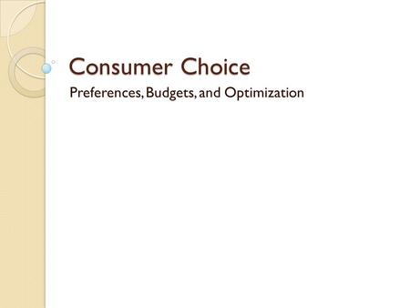 Consumer Choice Preferences, Budgets, and Optimization.
