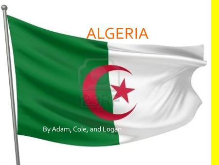 ALGERIA By Adam, Cole, and Logan. LOCATION Location: Africa Algeria is in all four hemispheres 2 nd largest country in Africa. 11 th largest country in.