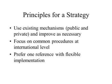 Principles for a Strategy Use existing mechanisms (public and private) and improve as necessary Focus on common procedures at international level Prefer.