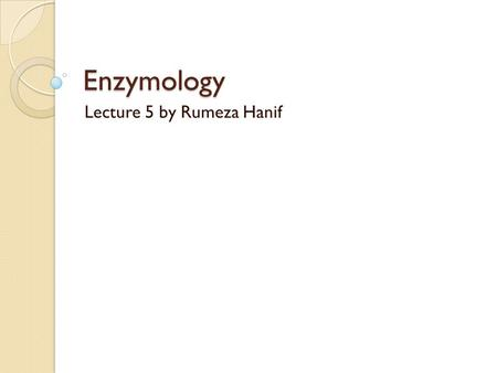 Enzymology Lecture 5 by Rumeza Hanif. Why isolate enzymes? It is important to study enzymes in a simple system (only with small ions, buffer molecules,