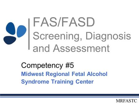 MRFASTC FAS/FASD Screening, Diagnosis and Assessment Competency #5 Midwest Regional Fetal Alcohol Syndrome Training Center.