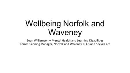 Wellbeing Norfolk and Waveney Euan Williamson – Mental Health and Learning Disabilities Commissioning Manager, Norfolk and Waveney CCGs and Social Care.