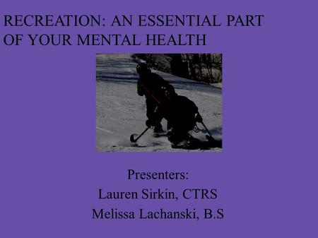 RECREATION: AN ESSENTIAL PART OF YOUR MENTAL HEALTH Presenters: Lauren Sirkin, CTRS Melissa Lachanski, B.S.