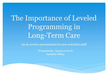 The Importance of Leveled Programming in Long-Term Care An in-service presentation for non-activities staff Presented by: Aurora Crew & Amanda Gilkey.