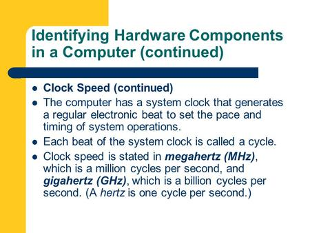 Identifying Hardware Components in a Computer (continued) Clock Speed (continued) The computer has a system clock that generates a regular electronic beat.