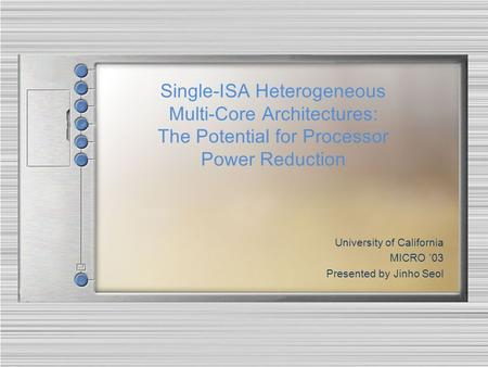 Single-ISA Heterogeneous Multi-Core Architectures: The Potential for Processor Power Reduction University of California MICRO '03 Presented by Jinho Seol.