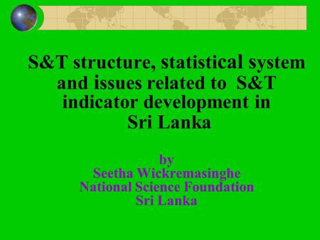 S&T structure, s tatisti cal s ystem and i ssues related to S&T indicator development in Sri Lanka by Seetha Wickremasinghe National Science Foundation.