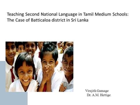 Teaching Second National Language in Tamil Medium Schools: The Case of Batticaloa district in Sri Lanka Virajith Gamage Dr. A.M. Hettige.