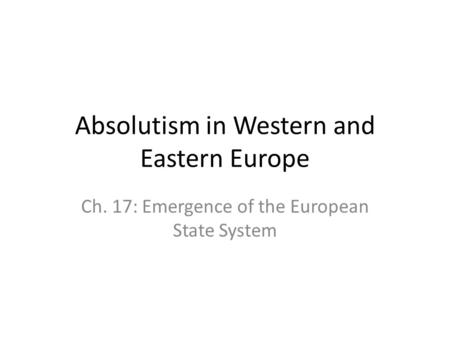 Absolutism in Western and Eastern Europe Ch. 17: Emergence of the European State System.