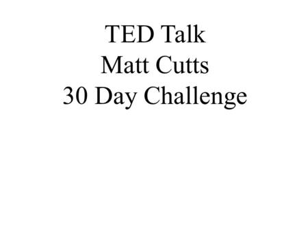 "TED Talk Matt Cutts 30 Day Challenge. Warm-up Questions 1. Have you ever heard of a ""New Year's Resolution""? What is it? What is involved in making one?"