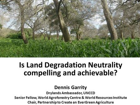 Is Land Degradation Neutrality compelling and achievable? Dennis Garrity Drylands Ambassador, UNCCD Senior Fellow, World Agroforestry Centre & World Resources.