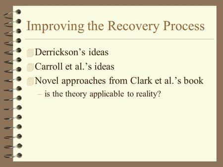 Improving the Recovery Process 4 Derrickson's ideas 4 Carroll et al.'s ideas 4 Novel approaches from Clark et al.'s book –is the theory applicable to reality?
