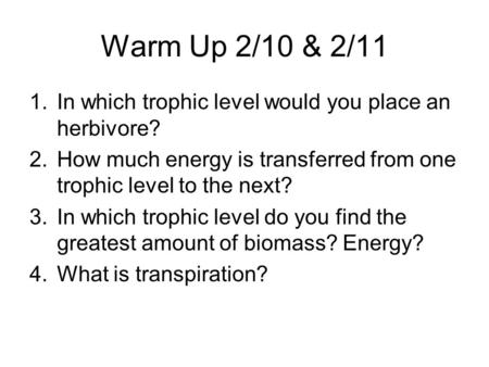 Warm Up 2/10 & 2/11 1.In which trophic level would you place an herbivore? 2.How much energy is transferred from one trophic level to the next? 3.In which.