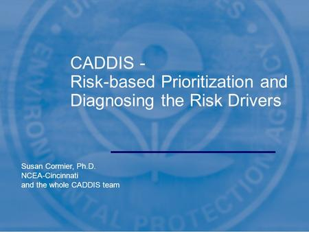 1 CADDIS - Risk-based Prioritization and Diagnosing the Risk Drivers Susan Cormier, Ph.D. NCEA-Cincinnati and the whole CADDIS team.