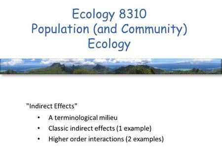 Ecology 8310 Population (and Community) Ecology Indirect Effects A terminological milieu Classic indirect effects (1 example) Higher order interactions.