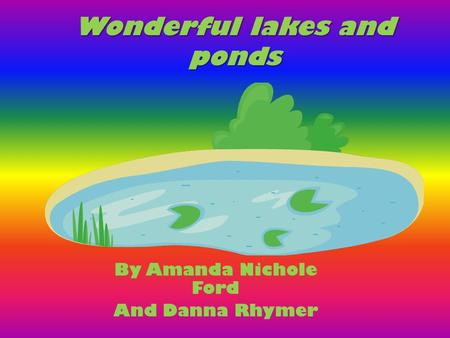Wonderful lakes and ponds By Amanda Nichole Ford And Danna Rhymer.