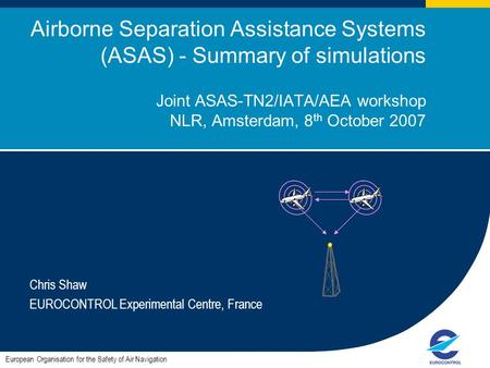 1 Airborne Separation Assistance Systems (ASAS) - Summary of simulations Joint ASAS-TN2/IATA/AEA workshop NLR, Amsterdam, 8 th October 2007 Chris Shaw.