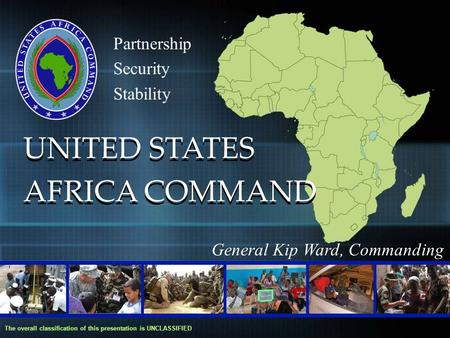Partnership Security Stability UNITED STATES AFRICA COMMAND UNITED STATES AFRICA COMMAND The overall classification of this presentation is UNCLASSIFIED.