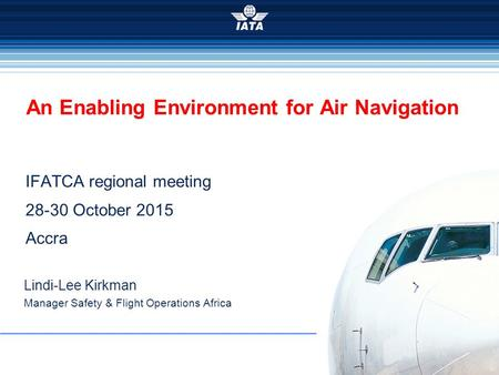 2015 IFATCA regional meeting 28-30 October 2015 Accra An Enabling Environment for Air Navigation Lindi-Lee Kirkman Manager Safety & Flight Operations Africa.