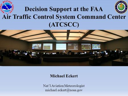 Decision Support at the FAA Air Traffic Control System Command Center (ATCSCC) Michael Eckert Nat'l Aviation Meteorologist