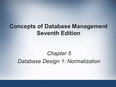 Concepts of Database Management Seventh Edition Chapter 5 Database Design 1: Normalization.