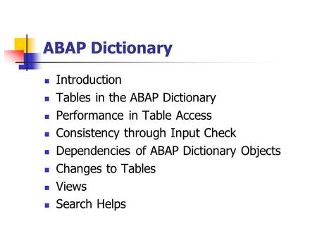ABAP Dictionary Introduction Tables in the ABAP Dictionary Performance in Table Access Consistency through Input Check Dependencies of ABAP Dictionary.