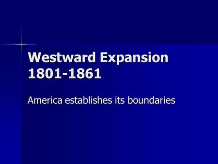 Westward Expansion 1801-1861 America establishes its boundaries.
