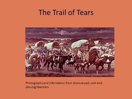 The Trail of Tears Photographs and information from discoveryed. com and pbs.org/teachers.