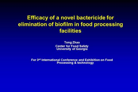 Efficacy of a novel bactericide for elimination of biofilm in food processing facilities Tong Zhao Center for Food Safety University of Georgia For 3 rd.