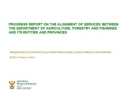 PROGRESS REPORT ON THE ALIGNMENT OF SERVICES BETWEEN THE DEPARTMENT OF AGRICULTURE, FORESTRY AND FISHERIES AND ITS ENTITIES AND PROVINCES PRESENTATION.