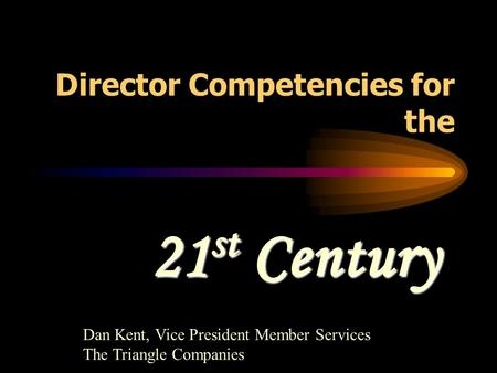 Director Competencies for the 21 st Century Dan Kent, Vice President Member Services The Triangle Companies.
