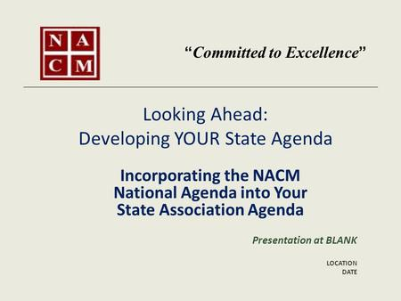 Looking Ahead: Developing YOUR State Agenda Incorporating the NACM National Agenda into Your State Association Agenda Presentation at BLANK LOCATION DATE.