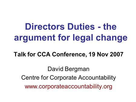 Directors Duties - the argument for legal change Talk for CCA Conference, 19 Nov 2007 David Bergman Centre for Corporate Accountability www.corporateaccountability.org.
