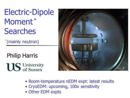 Philip Harris Electric-Dipole Moment Searches * (mainly neutron) * Room-temperature nEDM expt: latest results CryoEDM: upcoming, 100x sensitivity Other.