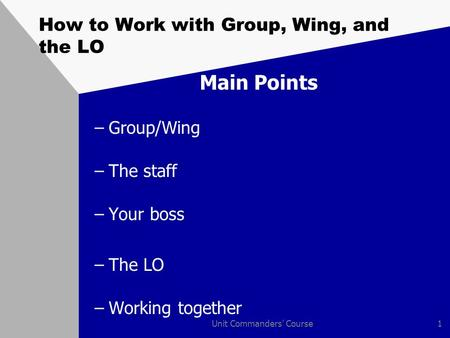 Unit Commanders' Course1 How to Work with Group, Wing, and the LO Main Points –Group/Wing –The staff –Your boss –The LO –Working together.