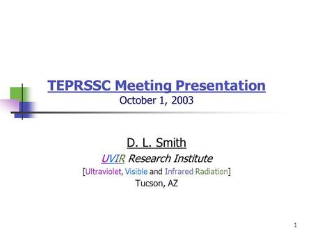 1 TEPRSSC Meeting Presentation October 1, 2003 D. L. Smith UVIR Research Institute [Ultraviolet, Visible and Infrared Radiation] Tucson, AZ.