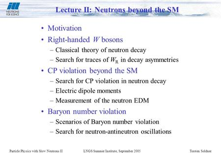 Particle Physics with Slow Neutrons II LNGS Summer Institute, September 2005Torsten Soldner Lecture II: Neutrons beyond the SM Motivation Right-handed.