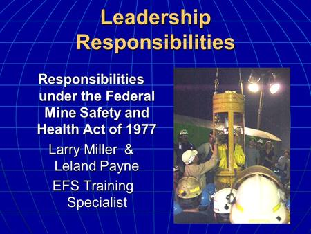 Leadership Responsibilities Responsibilities under the Federal Mine Safety and Health Act of 1977 Larry Miller & Leland Payne EFS Training Specialist EFS.