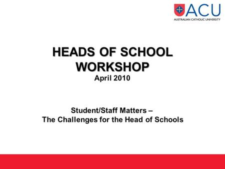 HEADS OF SCHOOL WORKSHOP HEADS OF SCHOOL WORKSHOP April 2010 Student/Staff Matters – The Challenges for the Head of Schools.