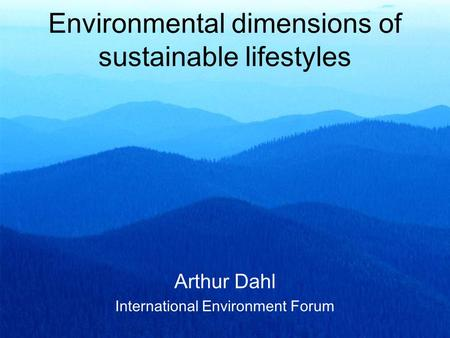 Environmental dimensions of sustainable lifestyles Arthur Dahl International Environment Forum.