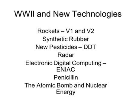 WWII and New Technologies Rockets – V1 and V2 Synthetic Rubber New Pesticides – DDT Radar Electronic Digital Computing – ENIAC Penicillin The Atomic Bomb.