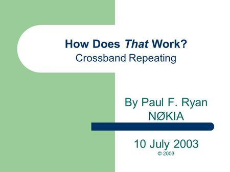 How Does That Work? Crossband Repeating By Paul F. Ryan NØKIA 10 July 2003 © 2003.