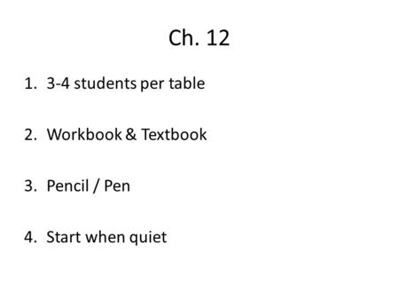 Ch. 12 1.3-4 students per table 2.Workbook & Textbook 3.Pencil / Pen 4.Start when quiet.