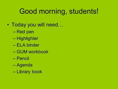 Good morning, students! Today you will need… –Red pen –Highlighter –ELA binder –GUM workbook –Pencil –Agenda –Library book.
