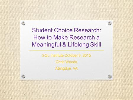 Student Choice <strong>Research</strong>: How to Make <strong>Research</strong> a Meaningful & Lifelong Skill SOL Institute October 6, 2015 Chris Woods Abingdon, VA.