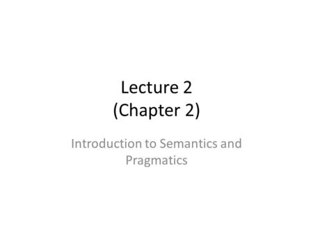 Lecture 2 (Chapter 2) Introduction to Semantics and Pragmatics.