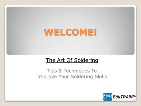 WELCOME! The Art Of Soldering Tips & Techniques To Improve Your Soldering Skills EduTRAIN™