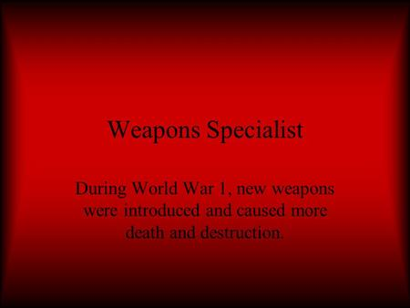 Weapons Specialist During World War 1, new weapons were introduced and caused more death and destruction.